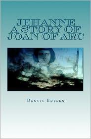 Jehanne: A Story of Joan of Arc - Dennis Edelen
