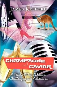 Champagne and Caviar: A Radio Man's Dreams, Challenges, and Adventures - James Kefford