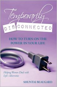 Temporarily Disconnected: How to Turn on the Power in Your Life - Shuntai Beaugard