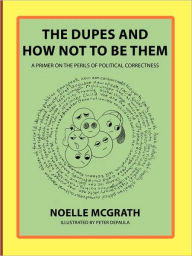 The Dupes and How Not to Be Them: A Primer on the Perils of Political Correctness - Noelle McGrath