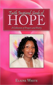 Faith Inspired Seeds of Hope: A Collection of Prayers and Poetry Elaine White Author