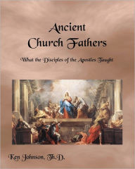 Ancient Church Fathers: What the Disciples of the Apostles Taught - Ken Johnson