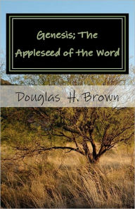 Genesis; The Appleseed of the Word: The whole story actually revealed in the beginning! Douglas H. Brown Sr. Author