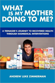 What Is My Mother Doing to Me?: A Teenager's Journey to Recovered Health Through Biomedical Interventions - Andrew Luke Zimmerman