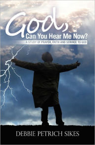 God, Can You Hear Me Now?: A Study of prayer, faith and service to God - Debbie Petrich Sikes