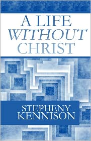A Life Without Christ - Stepheny Kennison