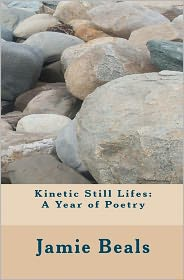 Kinetic Still Lifes: A Year of Poetry - Jamie Beals