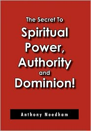 The Secret To Spiritual Power, Authority And Dominion! - Anthony Needham