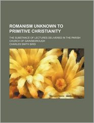 Romanism Unknown To Primitive Christianity; The Substance Of Lectures Delivered In The Parish Church Of Gainsborough - Charles Smith Bird