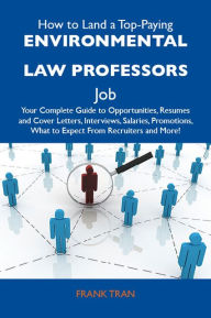 How to Land a Top-Paying Environmental law professors Job: Your Complete Guide to Opportunities, Resumes and Cover Letters, Interviews, Salaries, Promotions, What to Expect From Recruiters and More - Tran Frank