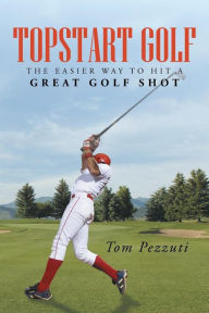 Topstart Golf: The Easier Way to Hit a Great Golf Shot - Tom Pezzuti
