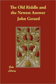 The Old Riddle And The Newest Answer - John Gerard