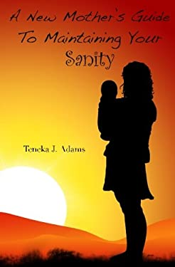 A New Mother's Guide to Maintaining Your Sanity - Adams, Teneka J.