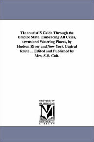 A the Tourist's Guide Through the Empire State Embracing All Cities, Towns and Watering Places, by Hudson River and New York Central Route Edited - Mrs Colt S. S.