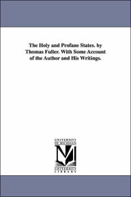 The Holy and Profane States by Thomas Fuller with Some Account of the Author and His Writings - Thomas Fuller