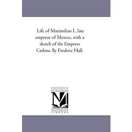Life of Maximilian I., Late Emperor of Mexico, With A Sketch of the Empress Carlota. by Frederic Hall. - Frederic Hall