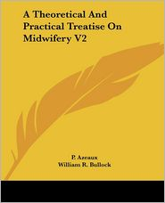 A Theoretical and Practical Treatise on Midwifery V2 - P. Azeaux, William R. Bullock (Translator)