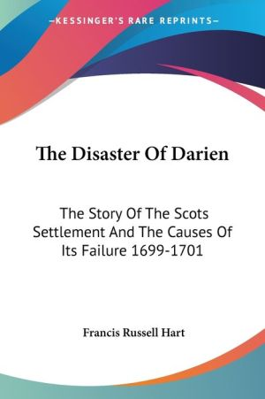 The Disaster of Darien: The Story of the Scots Settlement and the Causes of Its Failure 1699-1701 - Francis Russell Hart