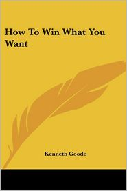 How to Win What You Want - Kenneth Goode