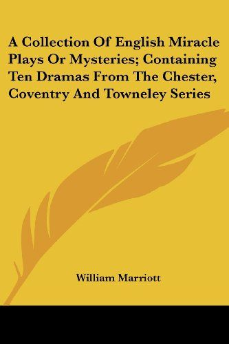 A Collection of English Miracle Plays or Mysteries Containing Ten Dramas from the Chester, Coventry and Towneley Series - Marriott, William