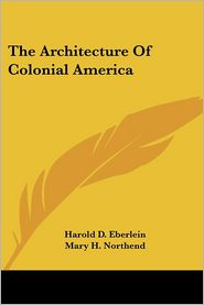 Architecture of Colonial America - Harold D. Eberlein, Mary H. Northend (Illustrator)