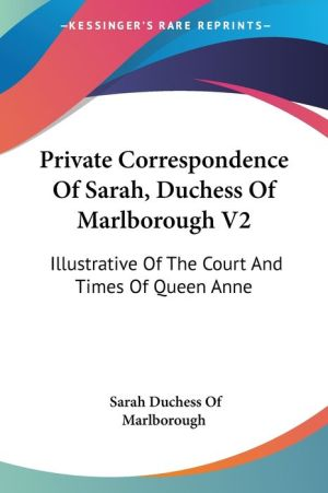 Private Correspondence of Sarah, Duchess of Marlborough V2: Illustrative of the Court and Times of Queen Anne - Sarah Duchess of Marlborough
