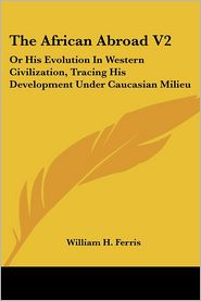 African Abroad V2: Or His Evolution in Western Civilization, Tracing His Development under Caucasian Milieu - William H. Ferris