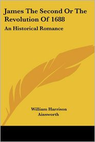 James the Second or the Revolution of 1688: An Historical Romance - William Harrison Ainsworth (Editor)