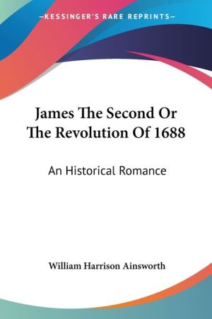 James the Second or the Revolution of 1688: An Historical Romance
