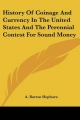 History of Coinage and Currency in the United States and the Perennial Contest for Sound Money - A Barton Hepburn