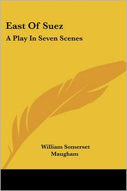 East of Suez: A Play in Seven Scenes - W. Somerset Maugham
