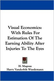 Visual Economics: With Rules for Estimation of the Earning Ability after Injuries to the Eyes - H. Magnus, Harry Vanderbilt Wurdemann