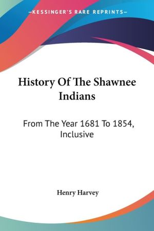 History of the Shawnee Indians: From the Year 1681 to 1854, Inclusive - Henry Harvey