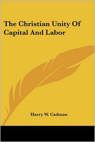 Christian Unity of Capital and Labor - Harry W. Cadman