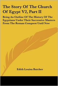 Story of the Church of Egypt V2, Part II: Being an Outline of the History of the Egyptians under Their Successive Masters from the Roman Conquest - Edith Louisa Butcher