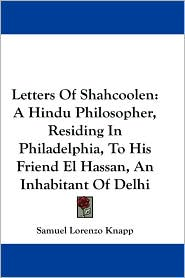 Letters of Shahcoolen: A Hindu Philosopher, Residing in Philadelphia, to His Friend El Hassan, an Inhabitant of Delhi - Samuel Lorenzo Knapp