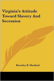 Virginia's Attitude toward Slavery and Secession - Beverley B. Munford