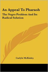 Appeal to Pharaoh: The Negro Problem and Its Radical Solution - Carlyle McKinley
