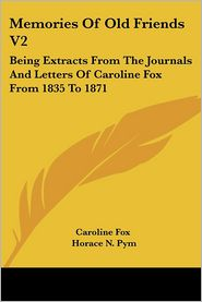 Memories of Old Friends V2: Being Extracts from the Journals and Letters of Caroline Fox from 1835 to 1871 - Fox Caroline Fox, Horace N. Pym (Editor)