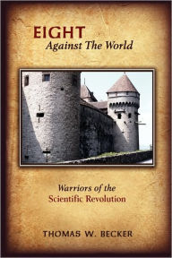 Eight Against The World: Warriors of the Scientific Revolution Thomas W. Becker Author