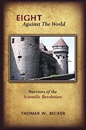 Eight Against the World: Warriors of the Scientific Revolution - Becker, Thomas W.