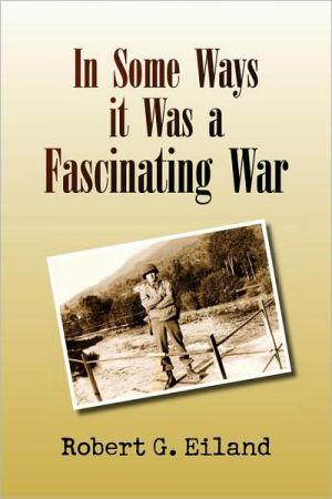 In Some Ways It Was A Fascinating War - Robert G. Eiland