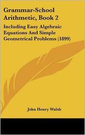 Grammar-School Arithmetic, Book 2: Including Easy Algebraic Equations and Simple Geometrical Problems (1899) - John Henry Walsh