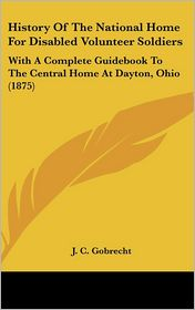History of the National Home for Disabled Volunteer Soldiers: With a Complete Guidebook to the Central Home at Dayton, Ohio (1875) - J.C. Gobrecht