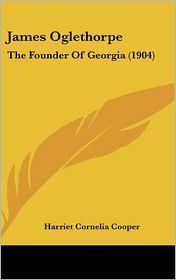James Oglethorpe: The Founder of Georgia (1904) - Harriet Cornelia Cooper