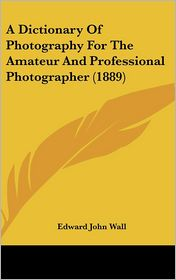 A Dictionary of Photography for the Amateur and Professional Photographer (1889) - Edward John Wall