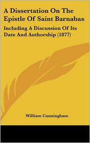 A Dissertation on the Epistle of Saint Barnabas: Including a Discussion of Its Date and Authorship (1877) - William Cunningham