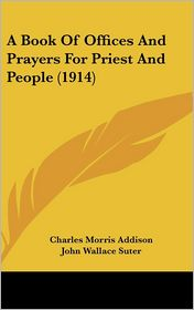 A Book of Offices and Prayers for Priest and People (1914) - Charles Morris Addison, John Wallace Suter