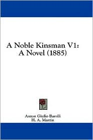 A Noble Kinsman V1: A Novel (1885) - Anton Giulio Barrili, H.A. Martin (Translator)