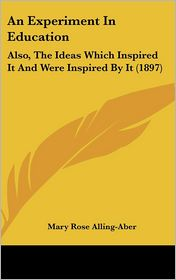An Experiment in Education: Also, the Ideas Which Inspired It and Were Inspired by It (1897)